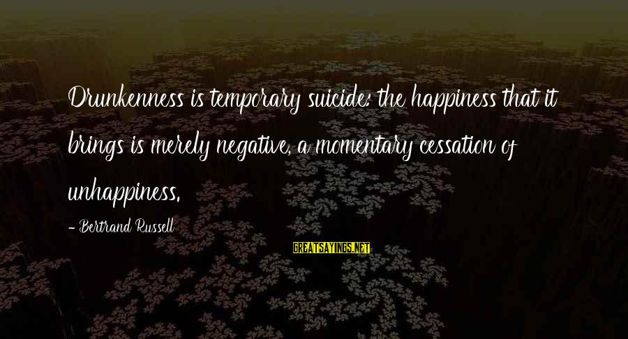 Hawaiian Monarchy Sayings By Bertrand Russell: Drunkenness is temporary suicide: the happiness that it brings is merely negative, a momentary cessation