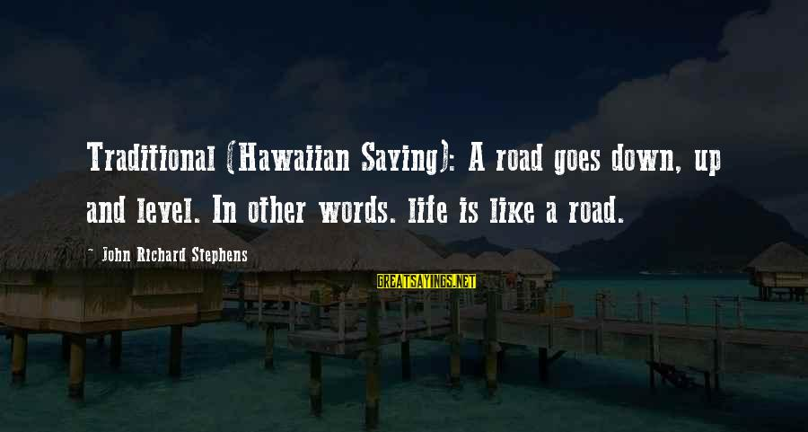 Hawaiian Words Sayings By John Richard Stephens: Traditional (Hawaiian Saying): A road goes down, up and level. In other words. life is