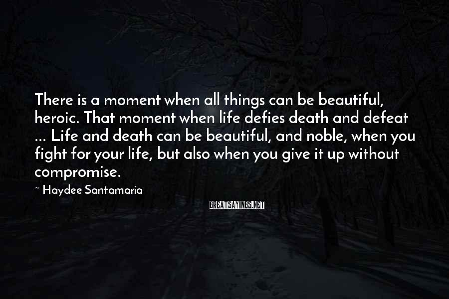 Haydee Santamaria Sayings: There is a moment when all things can be beautiful, heroic. That moment when life