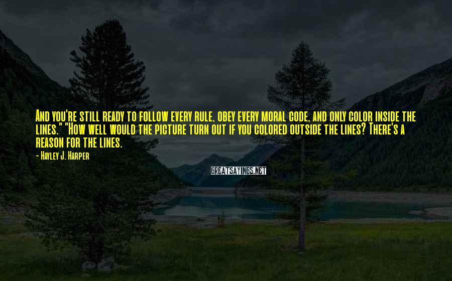 Hayley J. Harper Sayings: And you're still ready to follow every rule, obey every moral code, and only color
