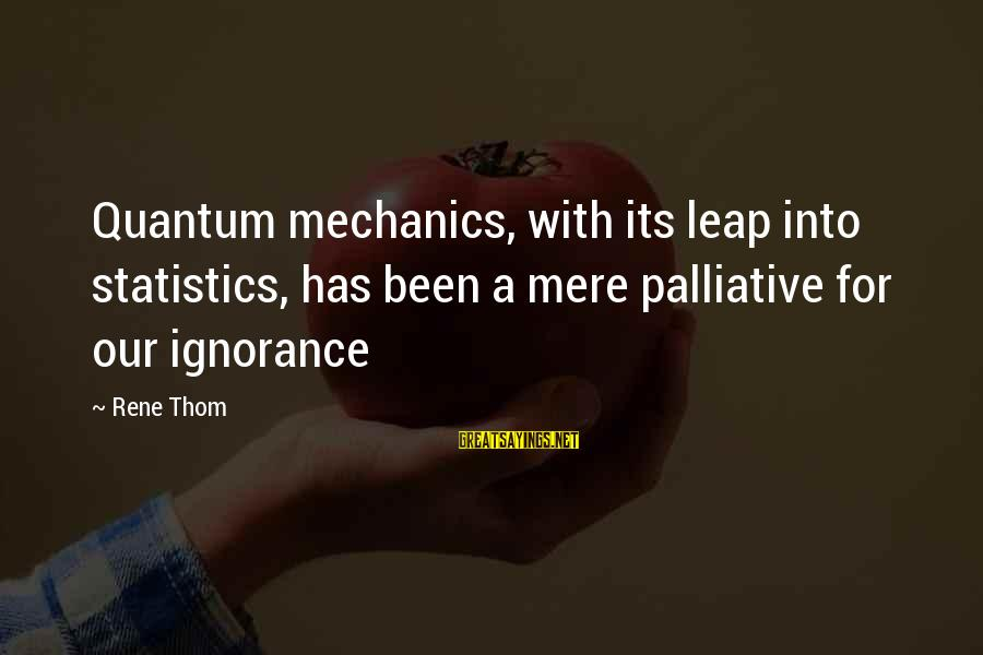 Hazel Hawke Sayings By Rene Thom: Quantum mechanics, with its leap into statistics, has been a mere palliative for our ignorance