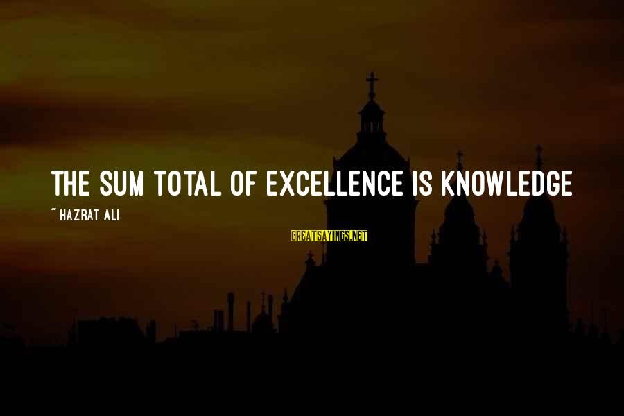 Hazrat Ali Sayings By Hazrat Ali: The sum total of excellence is knowledge