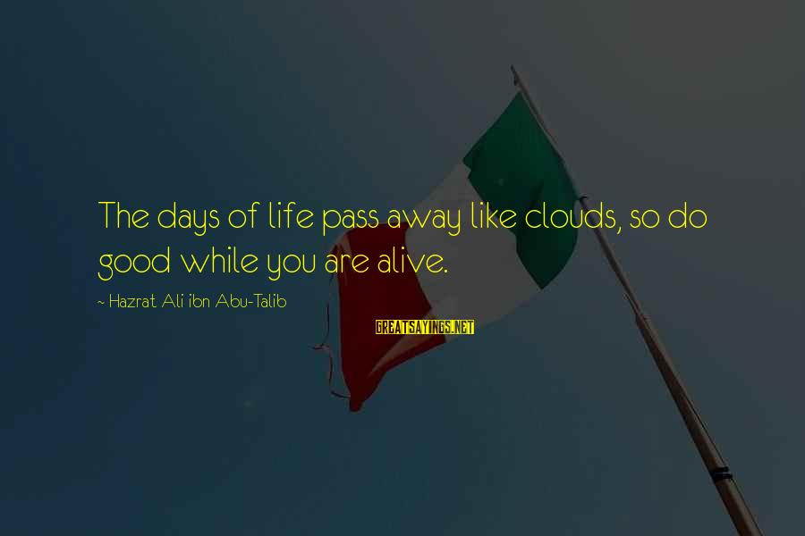 Hazrat Ali Sayings By Hazrat Ali Ibn Abu-Talib: The days of life pass away like clouds, so do good while you are alive.