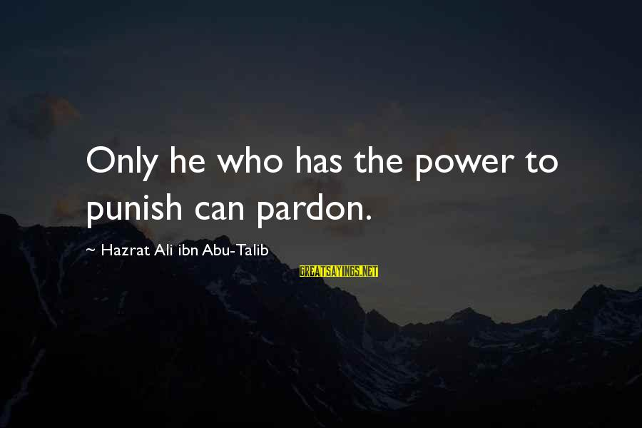 Hazrat Ali Sayings By Hazrat Ali Ibn Abu-Talib: Only he who has the power to punish can pardon.