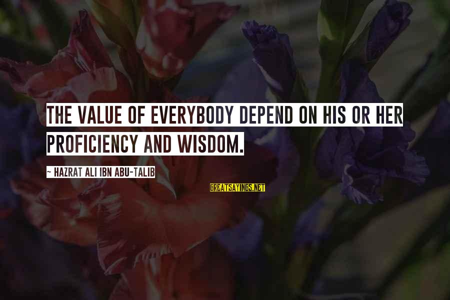 Hazrat Ali Sayings By Hazrat Ali Ibn Abu-Talib: The value of everybody depend on his or her PROFICIENCY and Wisdom.