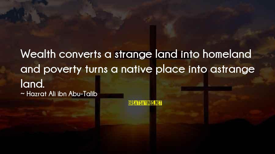 Hazrat Ali Sayings By Hazrat Ali Ibn Abu-Talib: Wealth converts a strange land into homeland and poverty turns a native place into astrange