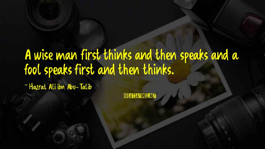 Hazrat Ali Sayings By Hazrat Ali Ibn Abu-Talib: A wise man first thinks and then speaks and a fool speaks first and then