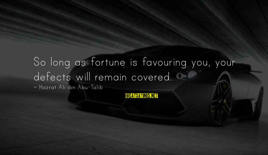 Hazrat Ali Sayings By Hazrat Ali Ibn Abu-Talib: So long as fortune is favouring you, your defects will remain covered.