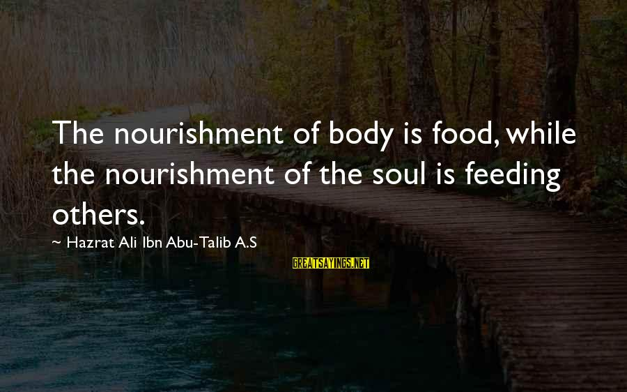 Hazrat Ali Sayings By Hazrat Ali Ibn Abu-Talib A.S: The nourishment of body is food, while the nourishment of the soul is feeding others.
