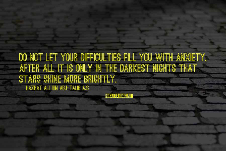 Hazrat Ali Sayings By Hazrat Ali Ibn Abu-Talib A.S: Do not let your difficulties fill you with anxiety, after all it is only in
