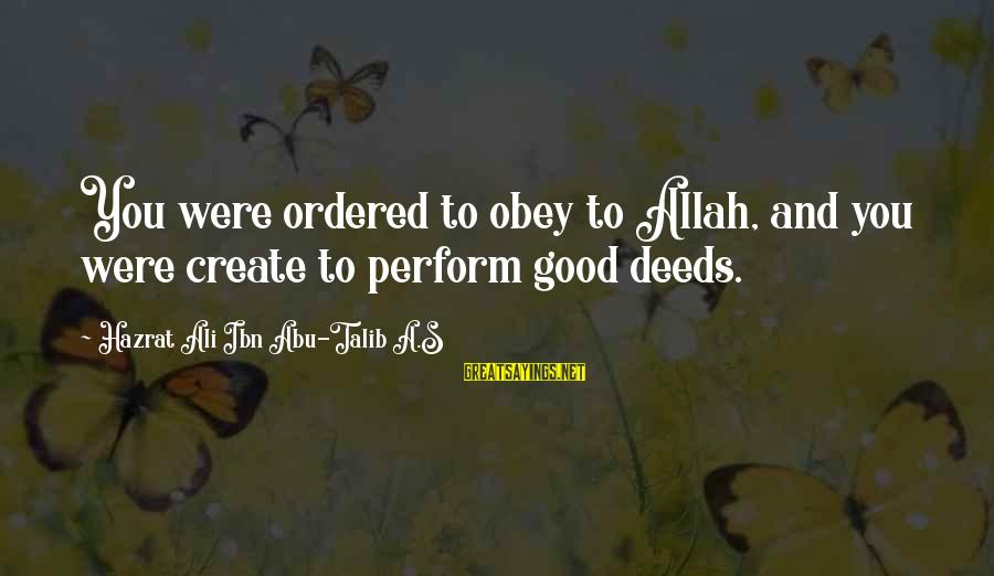 Hazrat Ali Sayings By Hazrat Ali Ibn Abu-Talib A.S: You were ordered to obey to Allah, and you were create to perform good deeds.