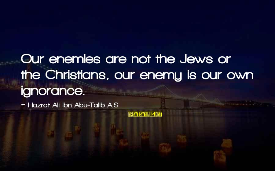 Hazrat Ali Sayings By Hazrat Ali Ibn Abu-Talib A.S: Our enemies are not the Jews or the Christians, our enemy is our own ignorance.