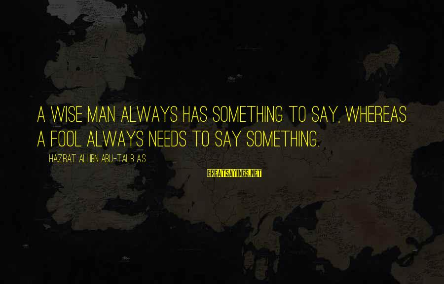Hazrat Ali Sayings By Hazrat Ali Ibn Abu-Talib A.S: A wise man always has something to say, whereas a fool always needs to say