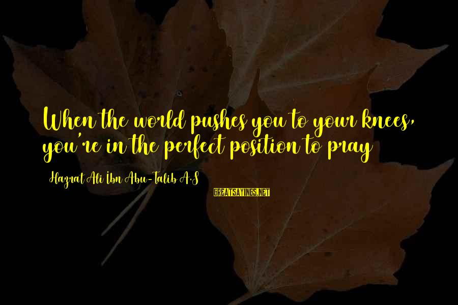 Hazrat Ali Sayings By Hazrat Ali Ibn Abu-Talib A.S: When the world pushes you to your knees, you're in the perfect position to pray
