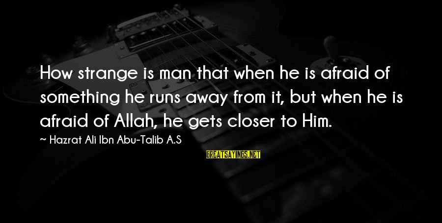 Hazrat Ali Sayings By Hazrat Ali Ibn Abu-Talib A.S: How strange is man that when he is afraid of something he runs away from