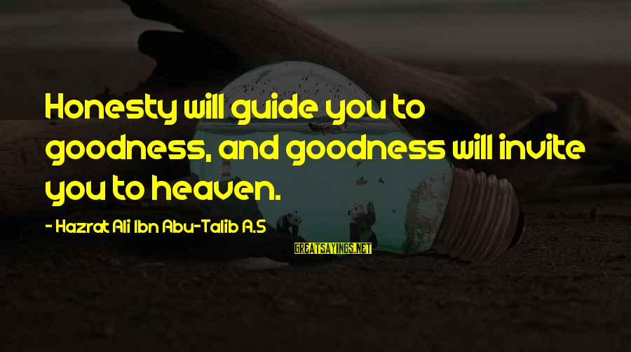 Hazrat Ali Sayings By Hazrat Ali Ibn Abu-Talib A.S: Honesty will guide you to goodness, and goodness will invite you to heaven.