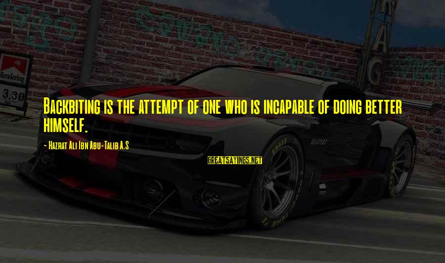 Hazrat Ali Sayings By Hazrat Ali Ibn Abu-Talib A.S: Backbiting is the attempt of one who is incapable of doing better himself.