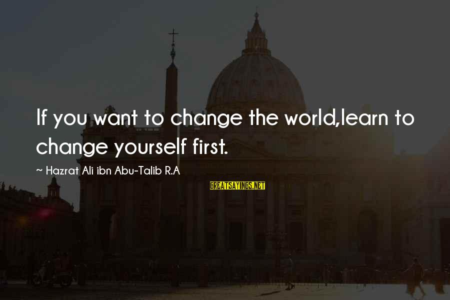 Hazrat Ali Sayings By Hazrat Ali Ibn Abu-Talib R.A: If you want to change the world,learn to change yourself first.