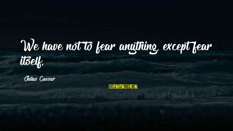 Hazrat Moosa Sayings By Julius Caesar: We have not to fear anything, except fear itself.