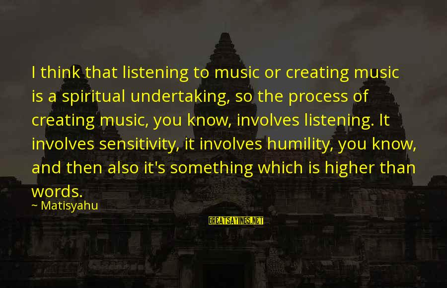 Hazrat Moosa Sayings By Matisyahu: I think that listening to music or creating music is a spiritual undertaking, so the
