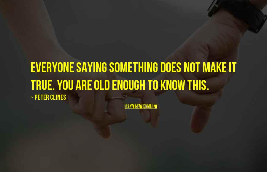 Hazrat Moosa Sayings By Peter Clines: Everyone saying something does not make it true. You are old enough to know this.