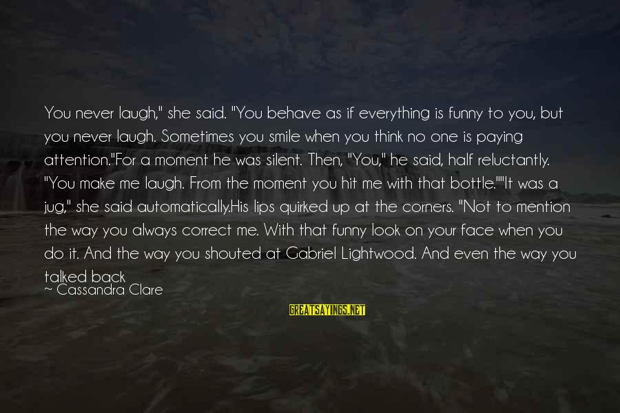 """He Broke Up Me Sayings By Cassandra Clare: You never laugh,"""" she said. """"You behave as if everything is funny to you, but"""