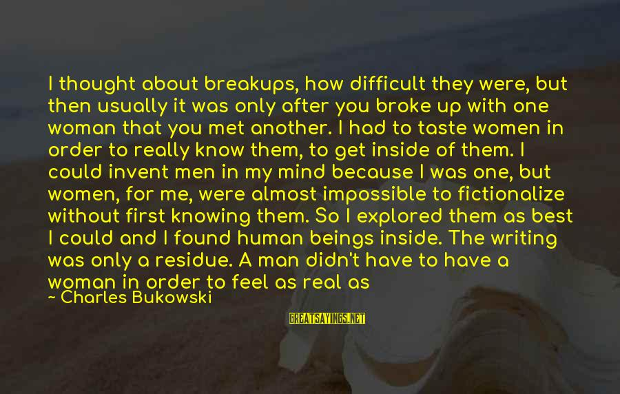 He Broke Up Me Sayings By Charles Bukowski: I thought about breakups, how difficult they were, but then usually it was only after