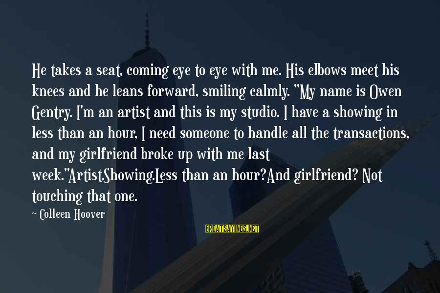 He Broke Up Me Sayings By Colleen Hoover: He takes a seat, coming eye to eye with me. His elbows meet his knees