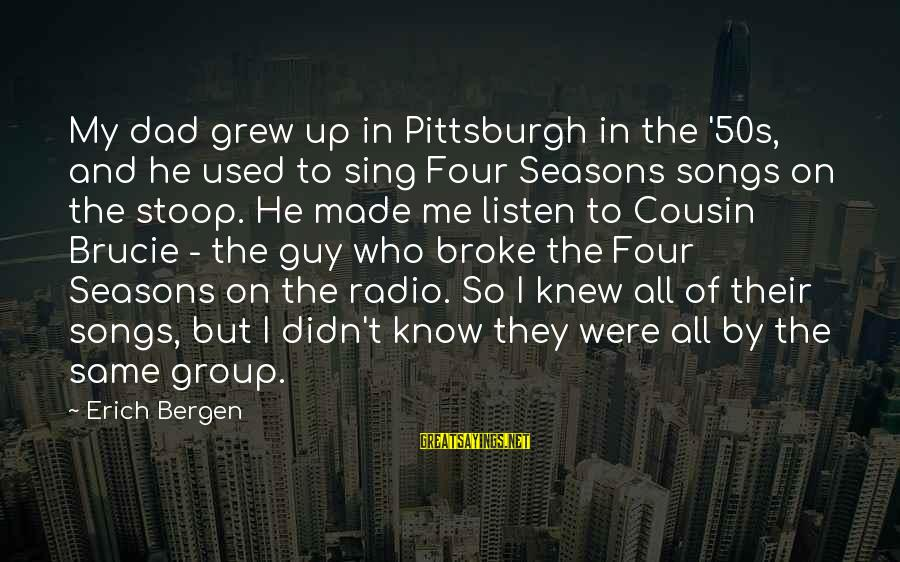 He Broke Up Me Sayings By Erich Bergen: My dad grew up in Pittsburgh in the '50s, and he used to sing Four