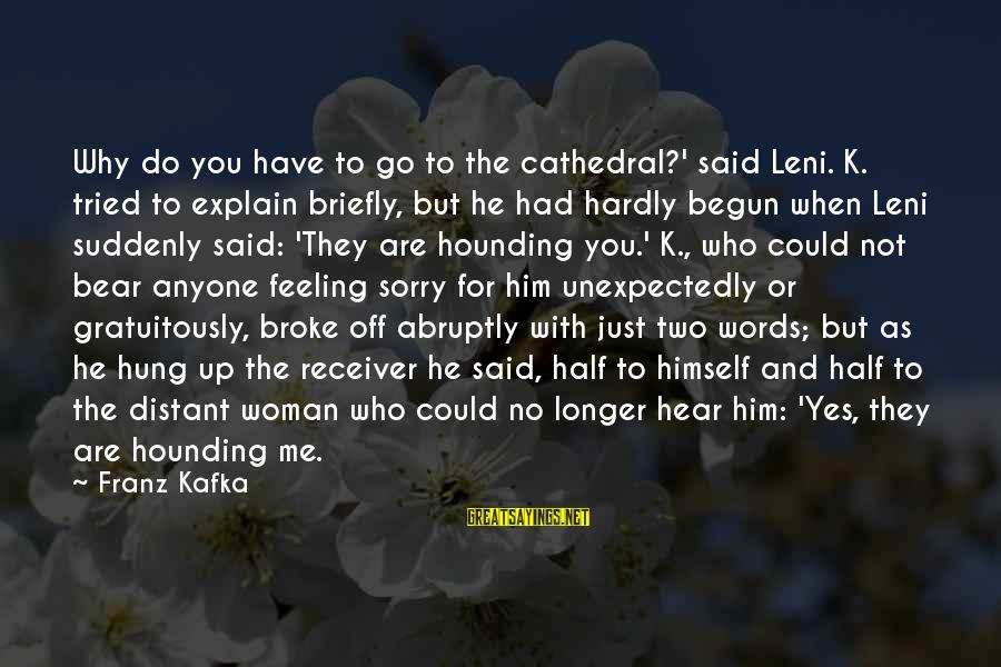 He Broke Up Me Sayings By Franz Kafka: Why do you have to go to the cathedral?' said Leni. K. tried to explain