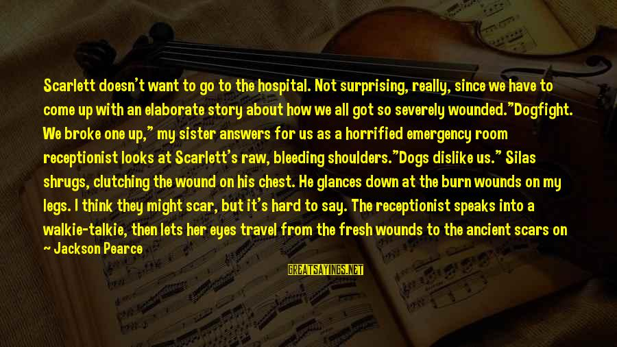 He Broke Up Me Sayings By Jackson Pearce: Scarlett doesn't want to go to the hospital. Not surprising, really, since we have to