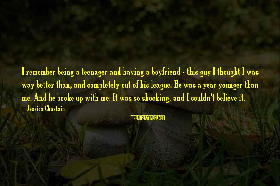 He Broke Up Me Sayings By Jessica Chastain: I remember being a teenager and having a boyfriend - this guy I thought I