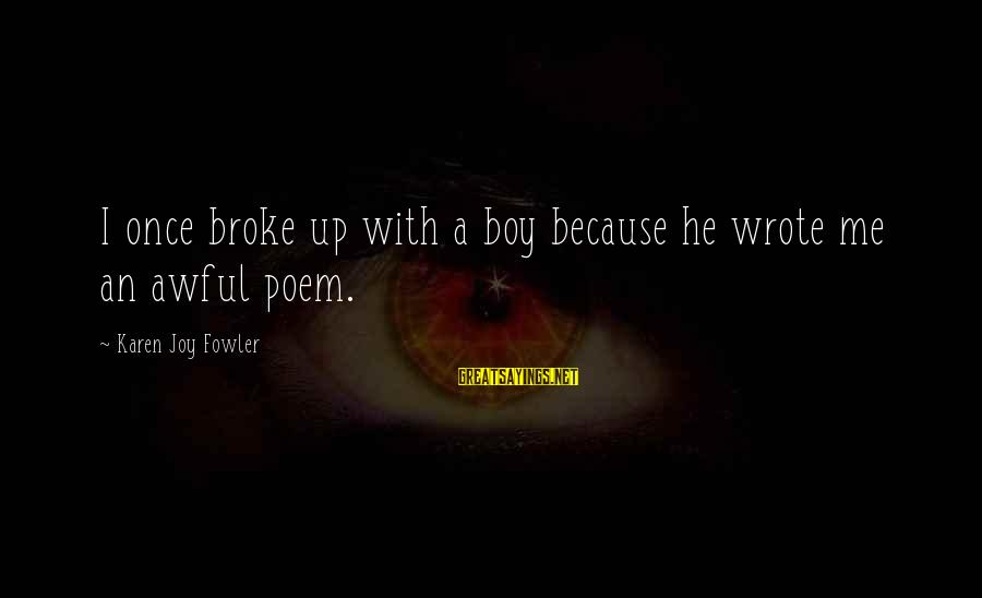 He Broke Up Me Sayings By Karen Joy Fowler: I once broke up with a boy because he wrote me an awful poem.