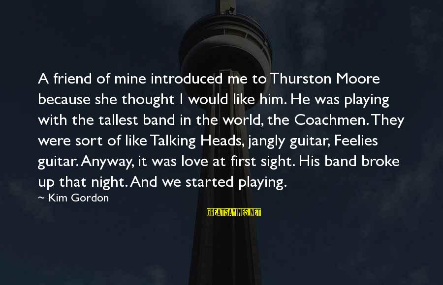 He Broke Up Me Sayings By Kim Gordon: A friend of mine introduced me to Thurston Moore because she thought I would like
