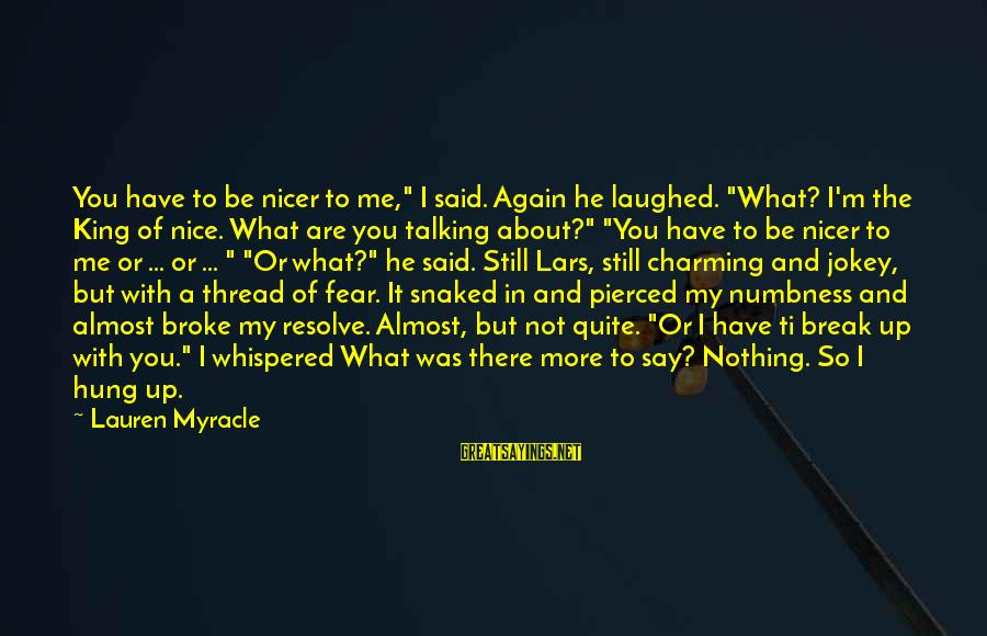 """He Broke Up Me Sayings By Lauren Myracle: You have to be nicer to me,"""" I said. Again he laughed. """"What? I'm the"""