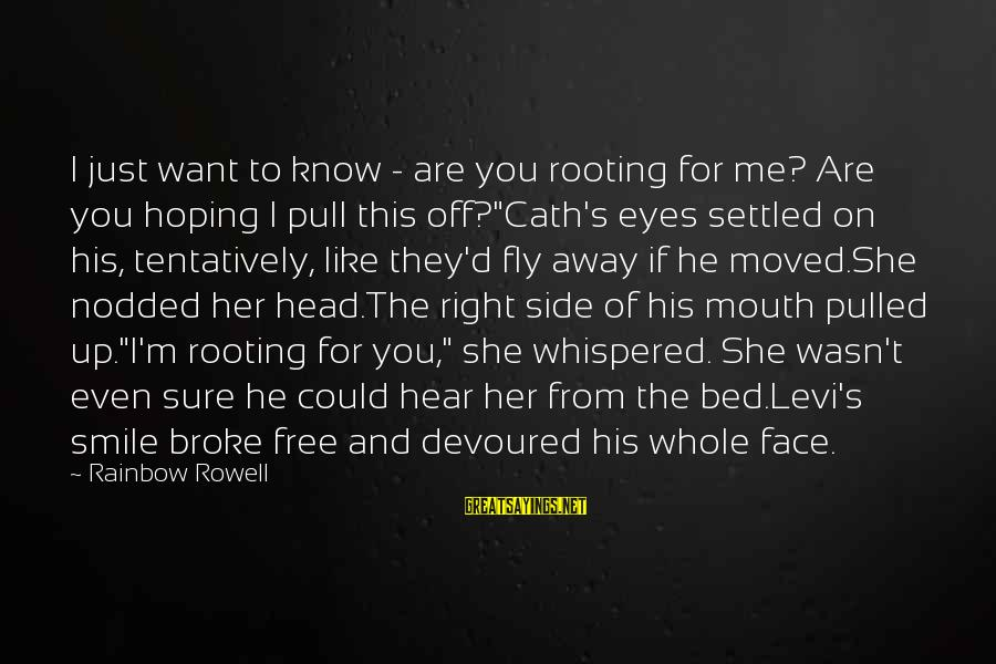 He Broke Up Me Sayings By Rainbow Rowell: I just want to know - are you rooting for me? Are you hoping I