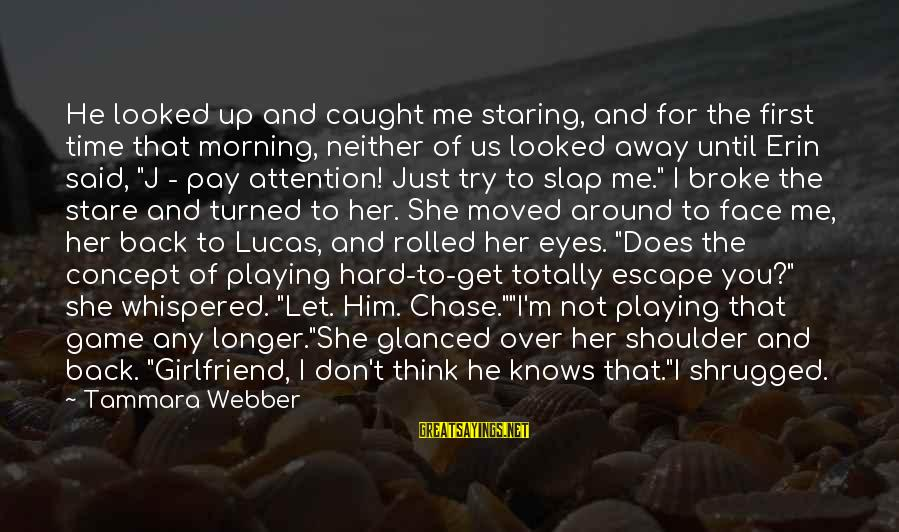 He Broke Up Me Sayings By Tammara Webber: He looked up and caught me staring, and for the first time that morning, neither