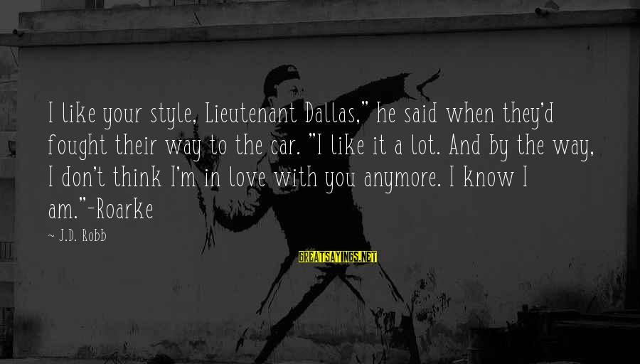"He Don't Love You Anymore Sayings By J.D. Robb: I like your style, Lieutenant Dallas,"" he said when they'd fought their way to the"