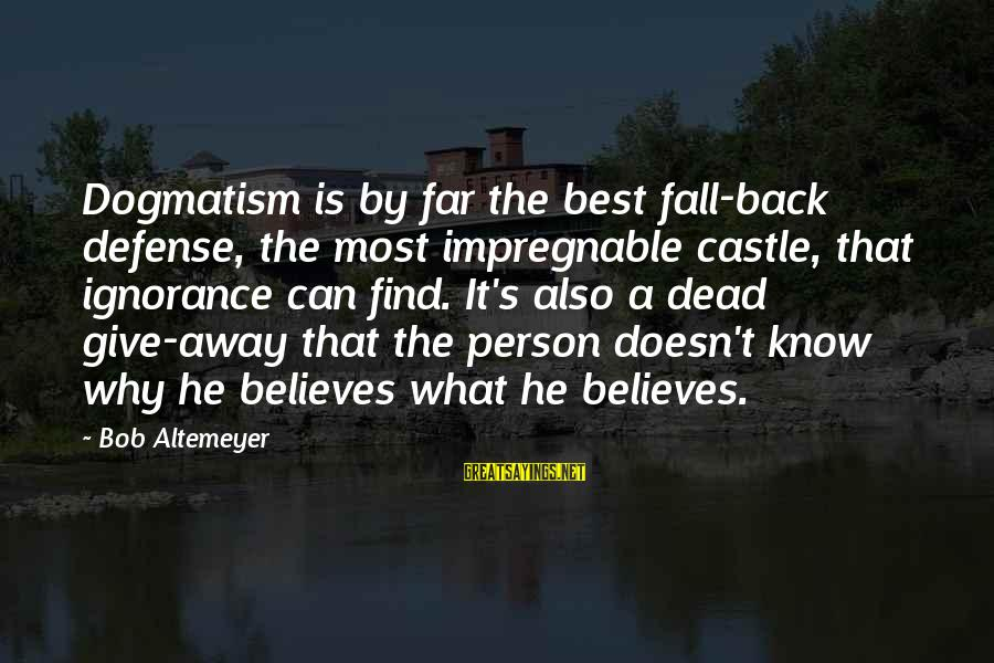 He Is The Best Person Sayings By Bob Altemeyer: Dogmatism is by far the best fall-back defense, the most impregnable castle, that ignorance can
