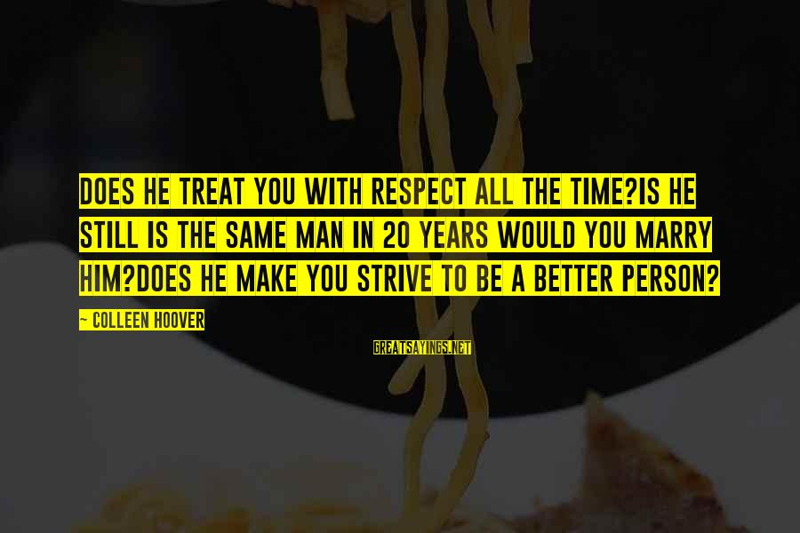 He Is The Best Person Sayings By Colleen Hoover: Does he treat you with respect ALL the time?Is he still is the same man