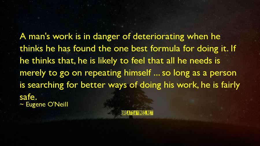 He Is The Best Person Sayings By Eugene O'Neill: A man's work is in danger of deteriorating when he thinks he has found the