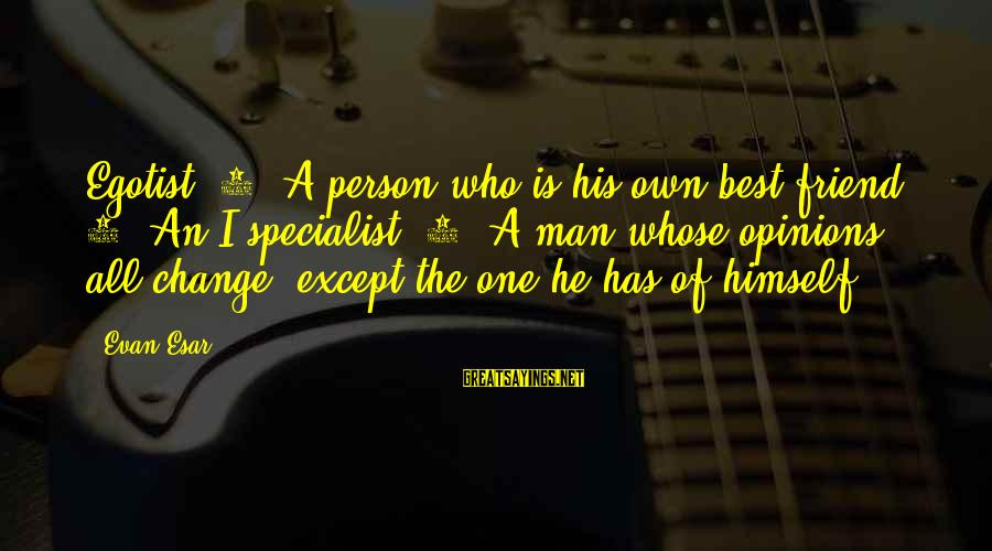 He Is The Best Person Sayings By Evan Esar: Egotist: 1. A person who is his own best friend. 2. An I specialist. 3.