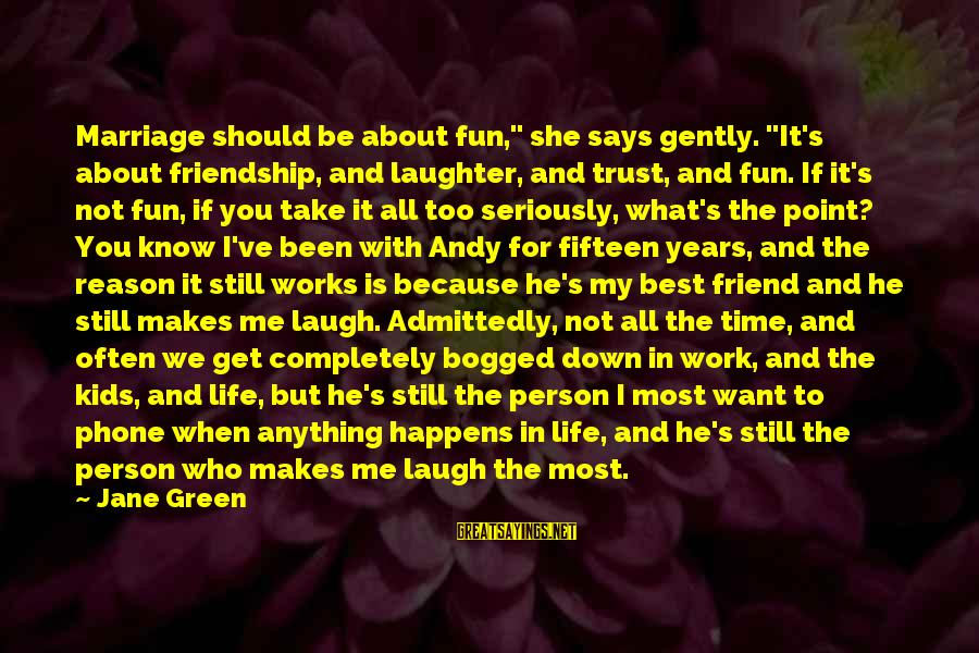 """He Is The Best Person Sayings By Jane Green: Marriage should be about fun,"""" she says gently. """"It's about friendship, and laughter, and trust,"""