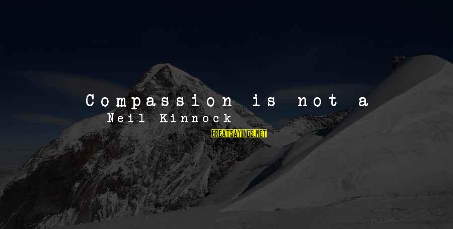 He Is The Best Person Sayings By Neil Kinnock: Compassion is not a sloppy sentimental feeling for people who are underprivileged or sick ...