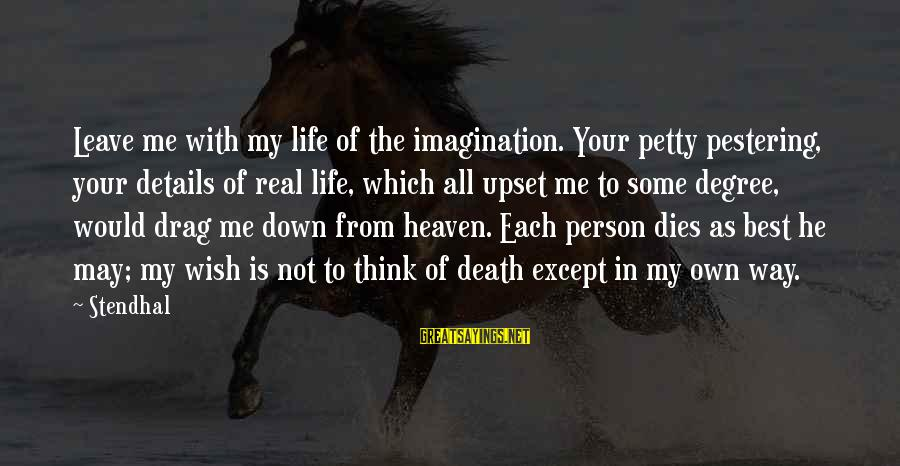 He Is The Best Person Sayings By Stendhal: Leave me with my life of the imagination. Your petty pestering, your details of real