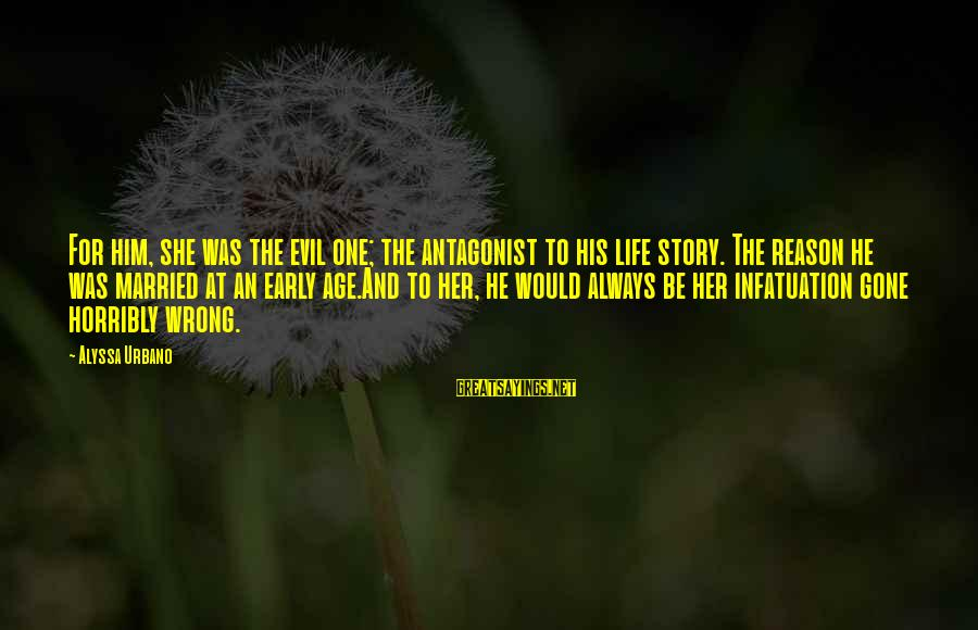 He Was Wrong Sayings By Alyssa Urbano: For him, she was the evil one; the antagonist to his life story. The reason