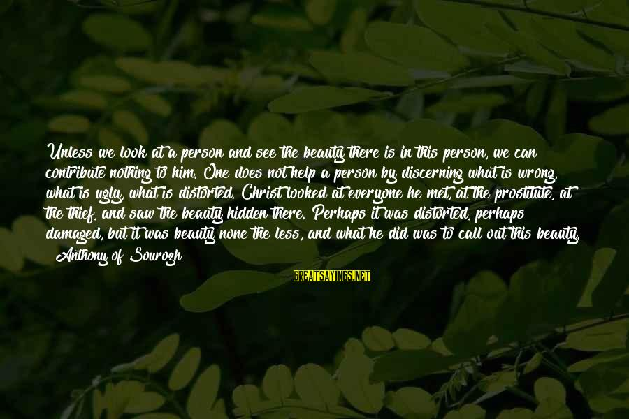 He Was Wrong Sayings By Anthony Of Sourozh: Unless we look at a person and see the beauty there is in this person,