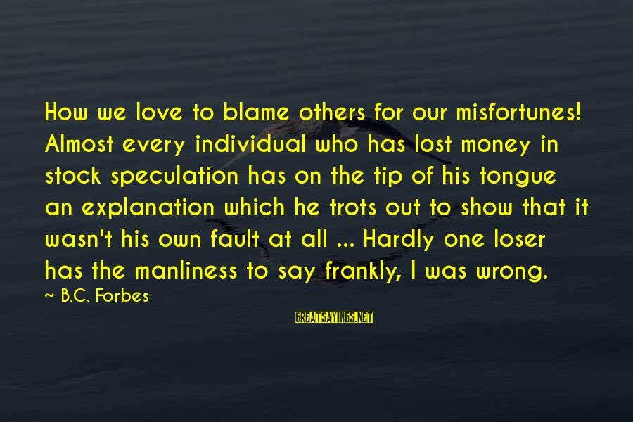 He Was Wrong Sayings By B.C. Forbes: How we love to blame others for our misfortunes! Almost every individual who has lost