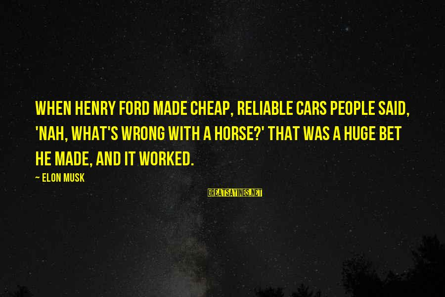 He Was Wrong Sayings By Elon Musk: When Henry Ford made cheap, reliable cars people said, 'Nah, what's wrong with a horse?'