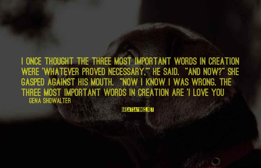 """He Was Wrong Sayings By Gena Showalter: I once thought the three most important words in creation were 'whatever proved necessary,'"""" he"""